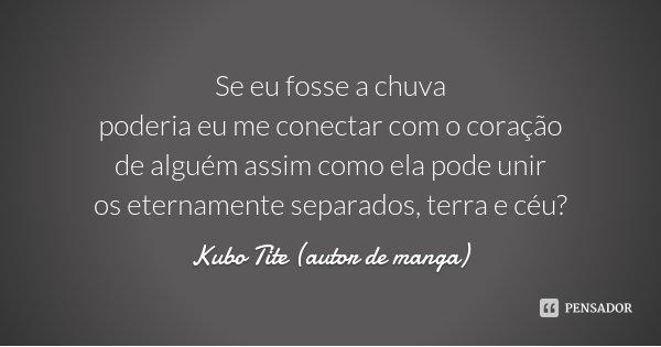 Se eu fosse a chuva poderia eu me conectar com o coração de alguém assim como ela pode unir os eternamente separados, terra e céu?... Frase de Kubo Tite (autor de manga).