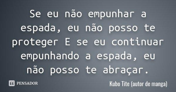 Se eu não empunhar a espada , eu não posso te proteger E se eu continuar empunhando a espada , eu não posso te abraçar.... Frase de Kubo Tite (autor de manga).