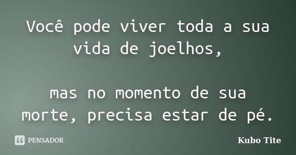 Você pode viver toda a sua vida de joelhos, mas no momento de sua morte, precisa estar de pé.... Frase de Kubo Tite.