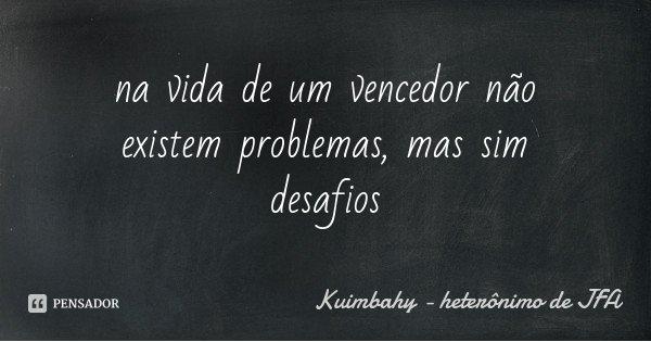 na vida de um vencedor não existem problemas, mas sim desafios... Frase de Kuimbahy - heterônimo de JFA.