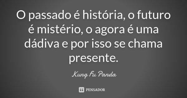 O passado é história, o futuro é mistério, o agora é uma dádiva e por isso se chama presente.... Frase de Kung-Fu-Panda.