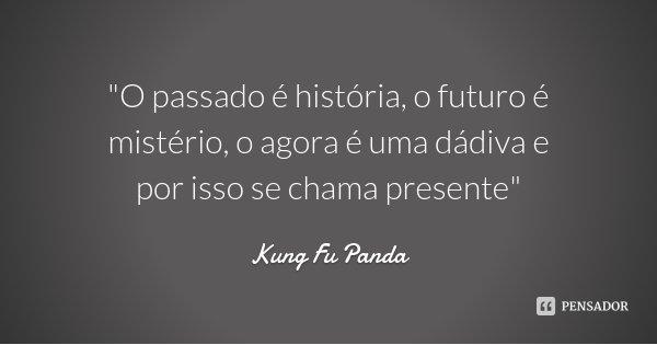 """""""O passado é história, o futuro é mistério, o agora é uma dádiva e por isso se chama presente""""... Frase de Kung Fu Panda."""