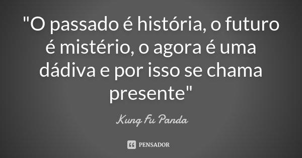 """""""O passado é história, o futuro é mistério, o agora é uma dádiva e por isso se chama presente""""... Frase de Kung-Fu-Panda."""