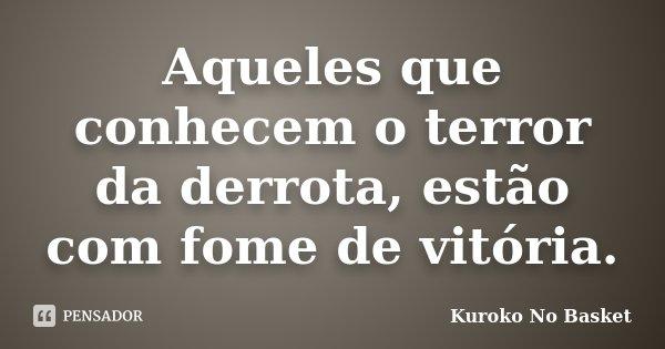Aqueles que conhecem o terror da derrota, estão com fome de vitória.... Frase de Kuroko no Basket.