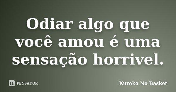 Odiar algo que você amou é uma sensação horrivel.... Frase de Kuroko no Basket.