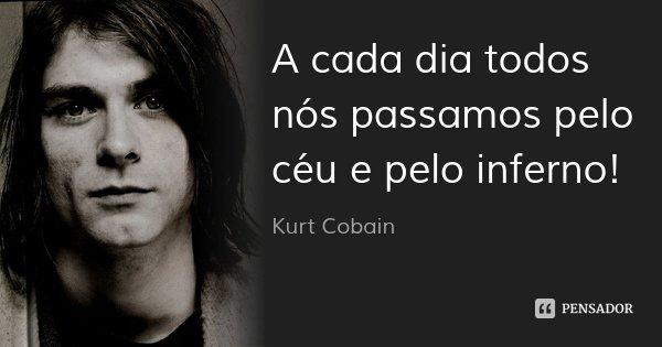 A cada dia todos nós passamos pelo céu e pelo inferno!... Frase de Kurt Cobain.