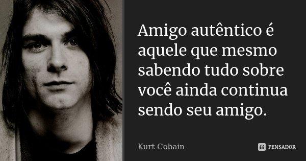 Amigo autêntico é aquele que mesmo sabendo tudo sobre você ainda continua sendo seu amigo.... Frase de Kurt Cobain.