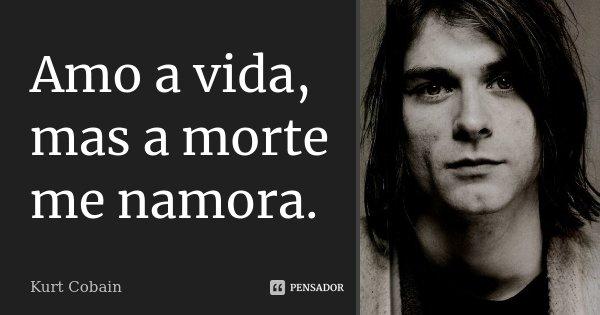 Amo a vida, mas a morte me namora.... Frase de Kurt Cobain.