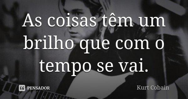 As coisas têm um brilho que com o tempo se vai.... Frase de Kurt Cobain.
