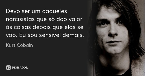 Devo ser um daqueles narcisistas que só dão valor às coisas depois que elas se vão. Eu sou sensível demais.... Frase de Kurt Cobain.