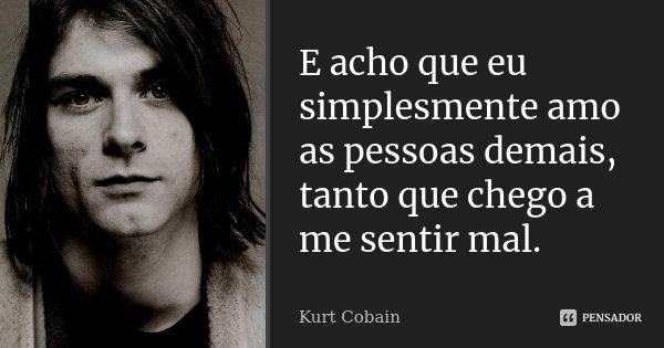E acho que eu simplesmente amo as pessoas demais, tanto que chego a me sentir mal.... Frase de Kurt Cobain.