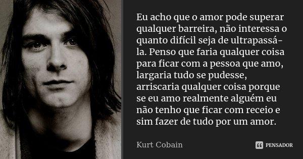 Eu acho que o amor pode superar qualquer barreira, não interessa o quanto difícil seja de ultrapassá-la. Penso que faria qualquer coisa para ficar com a pessoa ... Frase de Kurt Cobain.