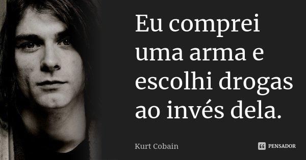 Eu comprei uma arma e escolhi drogas ao invés dela.... Frase de Kurt Cobain.