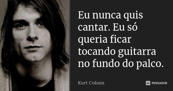 Eu nunca quis cantar. Eu só queria ficar tocando guitarra no fundo do palco.... Frase de Kurt Cobain.