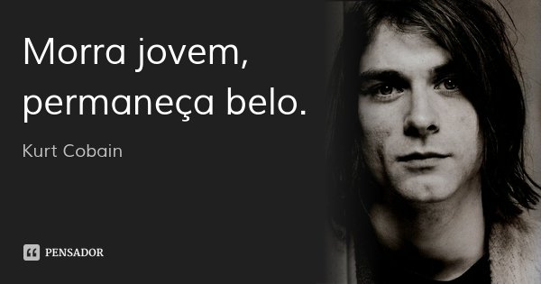Morra jovem, permaneça belo.... Frase de Kurt Cobain.