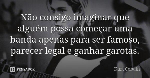 Não consigo imaginar que alguém possa começar uma banda apenas para ser famoso, parecer legal e ganhar garotas.... Frase de Kurt Cobain.