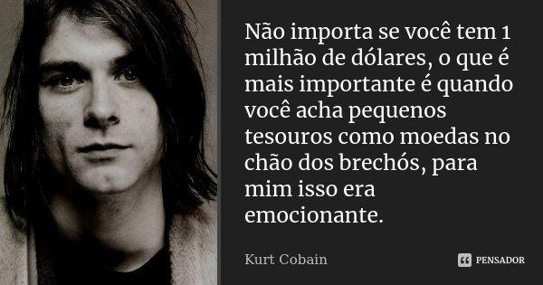 Não importa se você tem 1 milhão de dólares, o que é mais importante é quando você acha pequenos tesouros como moedas no chão dos brechós, para mim isso era emo... Frase de Kurt Cobain.