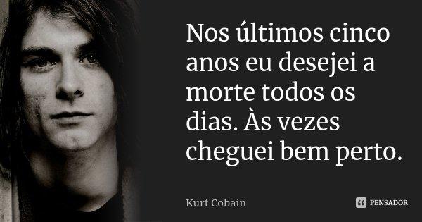 Nos últimos cinco anos eu desejei a morte todos os dias. Às vezes cheguei bem perto.... Frase de Kurt Cobain.