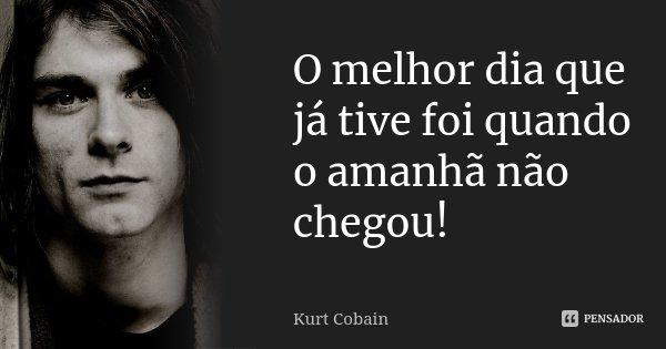 O melhor dia que já tive foi quando o amanhã não chegou!... Frase de Kurt Cobain.