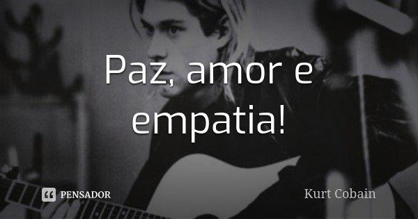 Paz, amor e empatia!... Frase de Kurt cobain.