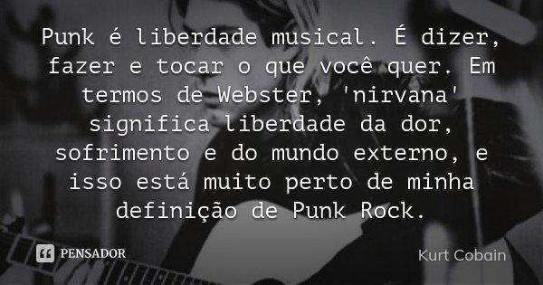 Punk é liberdade musical. É dizer, fazer e tocar o que você quer. Em termos de Webster, 'nirvana' significa liberdade da dor, sofrimento e do mundo externo, e i... Frase de Kurt Cobain.