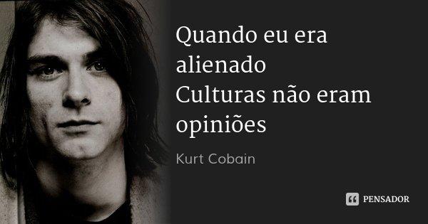 Quando eu era alienado Culturas não eram opiniões... Frase de Kurt Cobain.