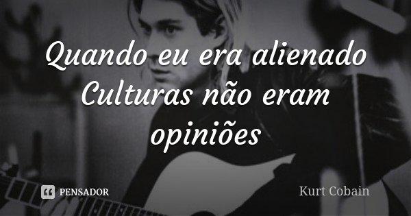 Quando Eu Era Neném: Quando Eu Era Alienado Culturas Não... Kurt Cobain