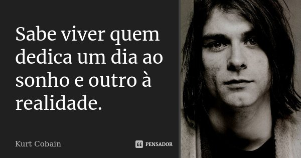 Sabe viver quem dedica um dia ao sonho e outro à realidade.... Frase de Kurt Cobain.