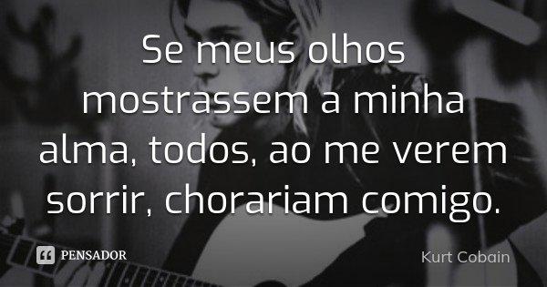 Se meus olhos mostrassem a minha alma, todos, ao me verem sorrir, chorariam comigo.... Frase de Kurt Cobain.