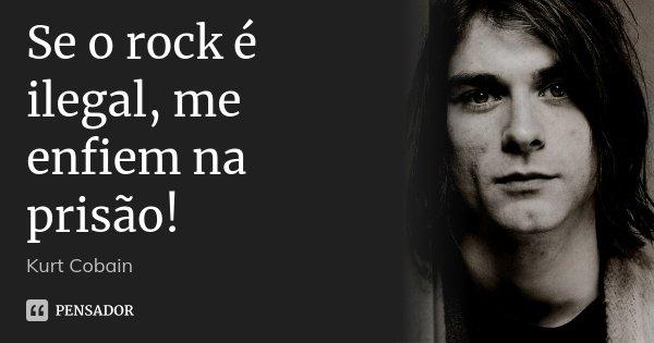 Se o rock é ilegal, me enfiem na prisão!... Frase de Kurt Cobain.