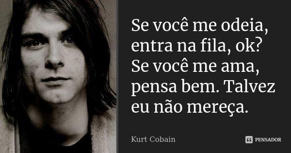 Se você me odeia, entra na fila, ok? Se você me ama, pensa bem. Talvez eu não mereça.... Frase de Kurt Cobain.