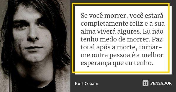 Se você morrer, você estará completamente feliz e a sua alma viverá algures. Eu não tenho medo de morrer. Paz total após a morte, tornar-me outra pessoa é a mel... Frase de Kurt Cobain.