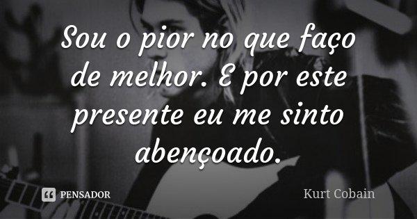 Sou o pior no que faço de melhor. E por este presente eu me sinto abençoado.... Frase de Kurt Cobain.