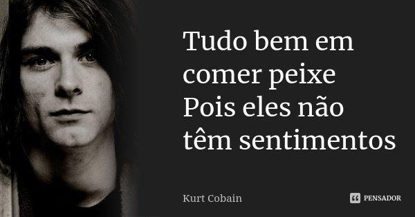 Tudo bem em comer peixe Pois eles não têm sentimentos... Frase de Kurt Cobain.