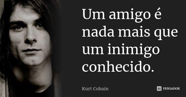 Um amigo é nada mais que um inimigo conhecido.... Frase de Kurt Cobain.