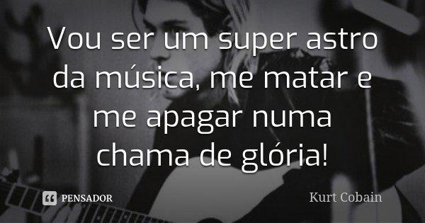 Vou ser um super astro da música, me matar e me apagar numa chama de glória!... Frase de Kurt Cobain.