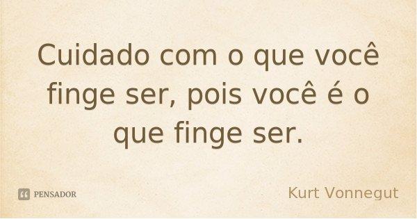 Cuidado com o que você finge ser, pois você é o que finge ser.... Frase de Kurt Vonnegut.