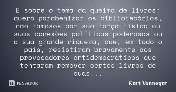 E sobre o tema da queima de livros: quero parabenizar os bibliotecários, não famosos por sua força física ou suas conexões políticas poderosas ou a sua grande r... Frase de Kurt Vonnegut.
