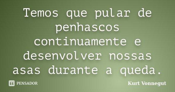 Temos que pular de penhascos continuamente e desenvolver nossas asas durante a queda.... Frase de Kurt Vonnegut.