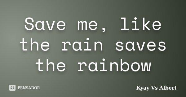 Save me, like the rain saves the rainbow... Frase de Kyay Vs Albert.