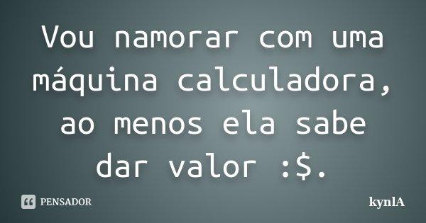Vou namorar com uma máquina calculadora, ao menos ela sabe dar valor :$.... Frase de kynlA.