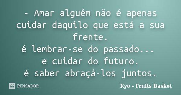 - Amar alguém não é apenas cuidar daquilo que está a sua frente. é lembrar-se do passado... e cuidar do futuro. é saber abraçá-los juntos.... Frase de Kyo - Fruits Basket.