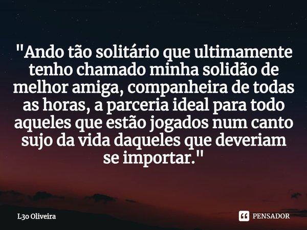 """""""Ando tão solitário que ultimamente tenho chamado minha solidão de melhor amiga, companheira de todas as horas, a parceria ideal para todo aqueles que estã... Frase de L3o Oliveira."""
