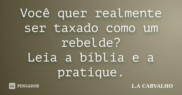 Você quer realmente ser taxado como um rebelde? Leia a bíblia e a pratique.... Frase de L.A CARVALHO.