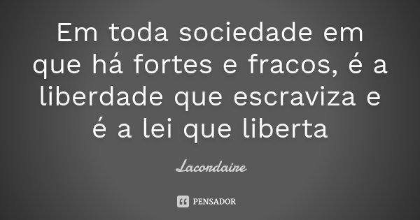 Em toda sociedade em que há fortes e fracos, é a liberdade que escraviza e é a lei que liberta... Frase de Lacordaire.