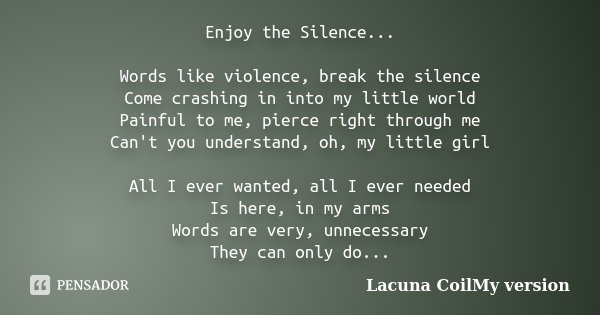 Enjoy the Silence... Words like violence, break the silence Come crashing in into my little world Painful to me, pierce right through me Can't you understand, o... Frase de Lacuna CoilMy version.