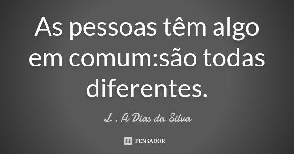 As pessoas têm algo em comum:são todas diferentes.... Frase de L . A Dias da Silva.
