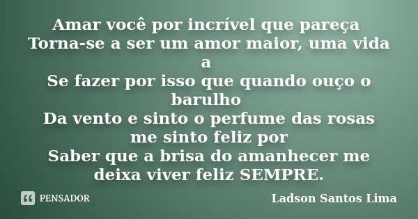 Amar você por incrível que pareça Torna-se a ser um amor maior, uma vida a Se fazer por isso que quando ouço o barulho Da vento e sinto o perfume das rosas me s... Frase de Ladson Santos Lima.
