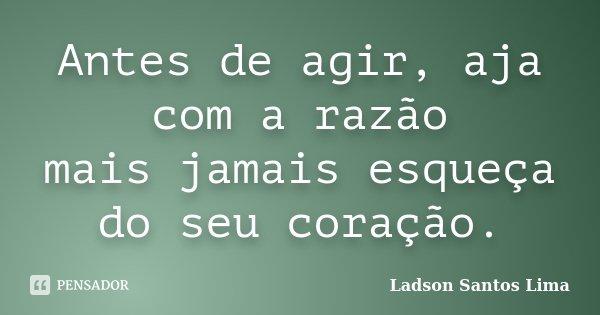 Antes de agir, aja com a razão mais jamais esqueça do seu coração.... Frase de Ladson Santos Lima.