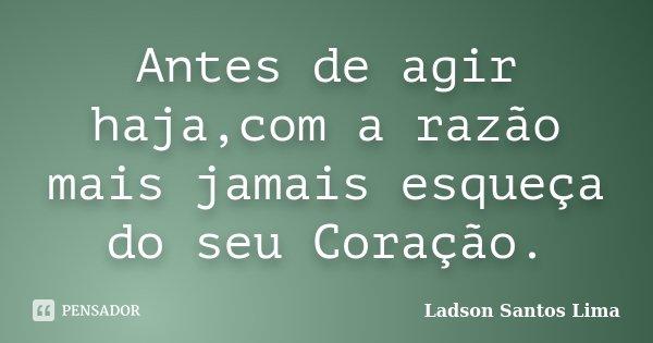 Antes de agir haja,com a razão mais jamais esqueça do seu Coração.... Frase de Ladson Santos Lima.